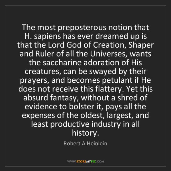 Robert A Heinlein: The most preposterous notion that H. sapiens has ever...