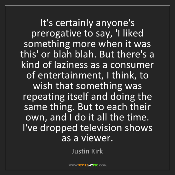 Justin Kirk: It's certainly anyone's prerogative to say, 'I liked...