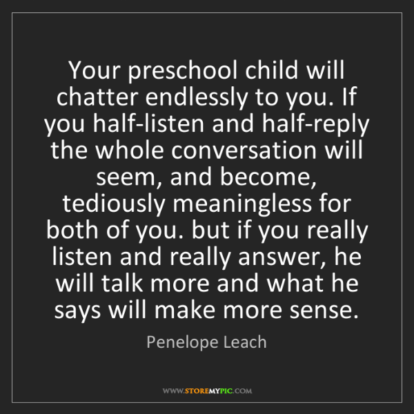 Penelope Leach: Your preschool child will chatter endlessly to you. If...