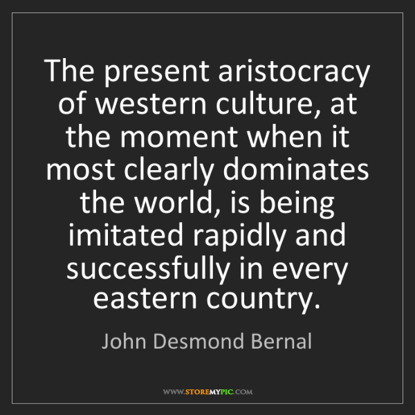 John Desmond Bernal: The present aristocracy of western culture, at the moment...