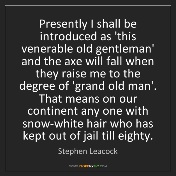 Stephen Leacock: Presently I shall be introduced as 'this venerable old...