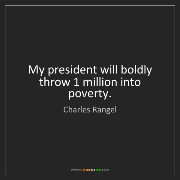Charles Rangel: My president will boldly throw 1 million into poverty.