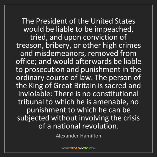 Alexander Hamilton: The President of the United States would be liable to...