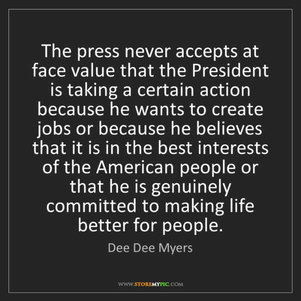 Dee Dee Myers: The press never accepts at face value that the President...