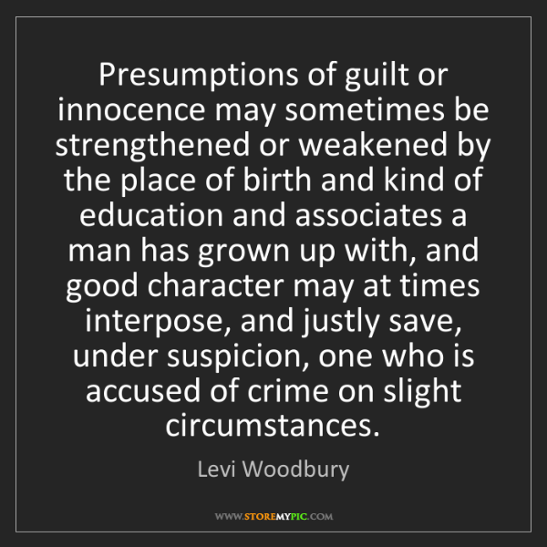 Levi Woodbury: Presumptions of guilt or innocence may sometimes be strengthened...