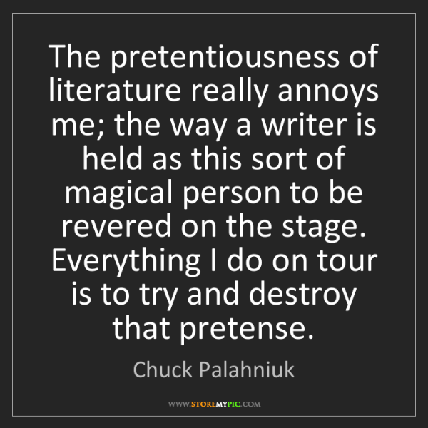 Chuck Palahniuk: The pretentiousness of literature really annoys me; the...