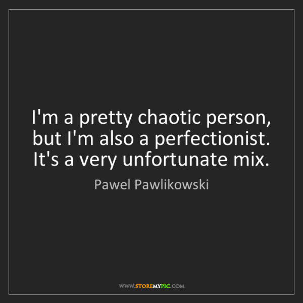 Pawel Pawlikowski: I'm a pretty chaotic person, but I'm also a perfectionist....