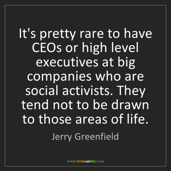 Jerry Greenfield: It's pretty rare to have CEOs or high level executives...