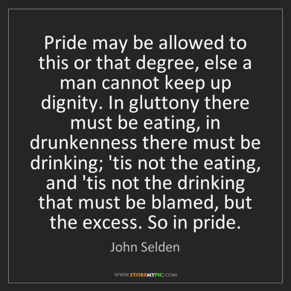 John Selden: Pride may be allowed to this or that degree, else a man...
