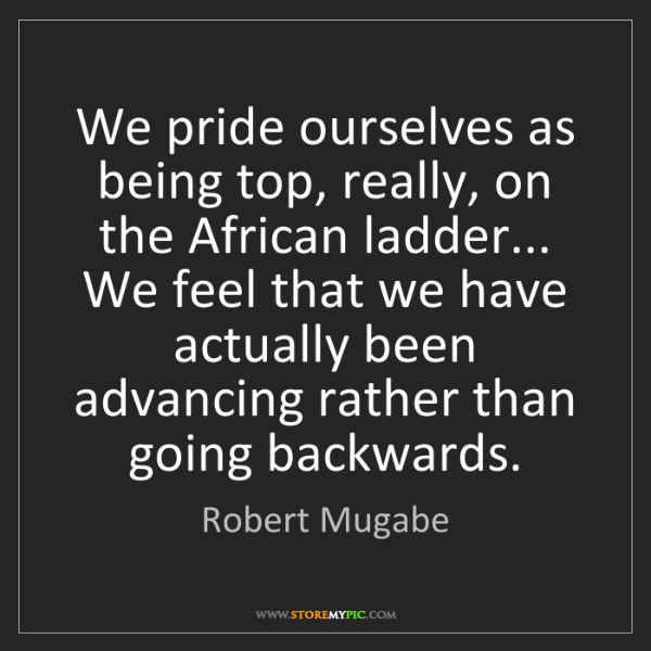 Robert Mugabe: We pride ourselves as being top, really, on the African...