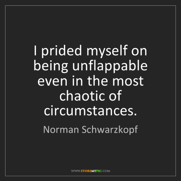 Norman Schwarzkopf: I prided myself on being unflappable even in the most...