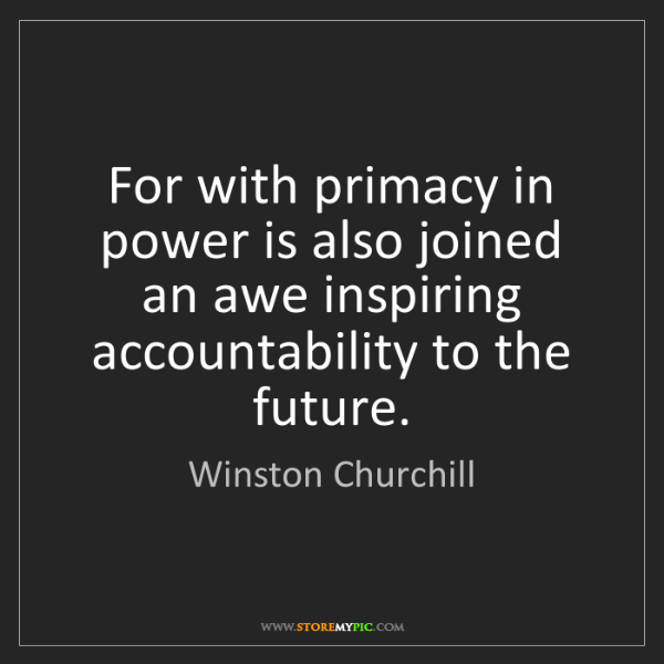Winston Churchill: For with primacy in power is also joined an awe inspiring...