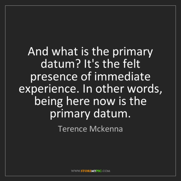 Terence Mckenna: And what is the primary datum? It's the felt presence...