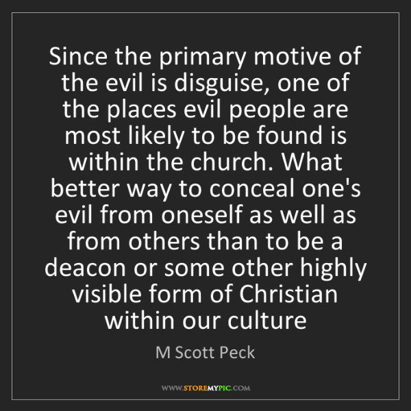 M Scott Peck: Since the primary motive of the evil is disguise, one...