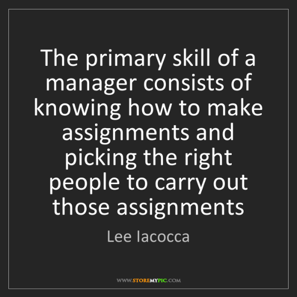 Lee Iacocca: The primary skill of a manager consists of knowing how...