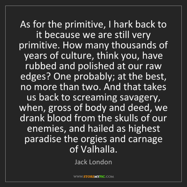 Jack London: As for the primitive, I hark back to it because we are...