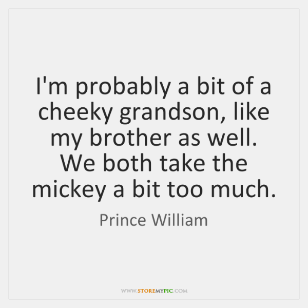 I'm probably a bit of a cheeky grandson, like my brother as ...
