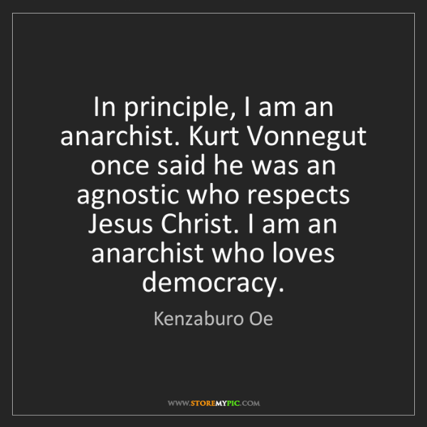 Kenzaburo Oe: In principle, I am an anarchist. Kurt Vonnegut once said...