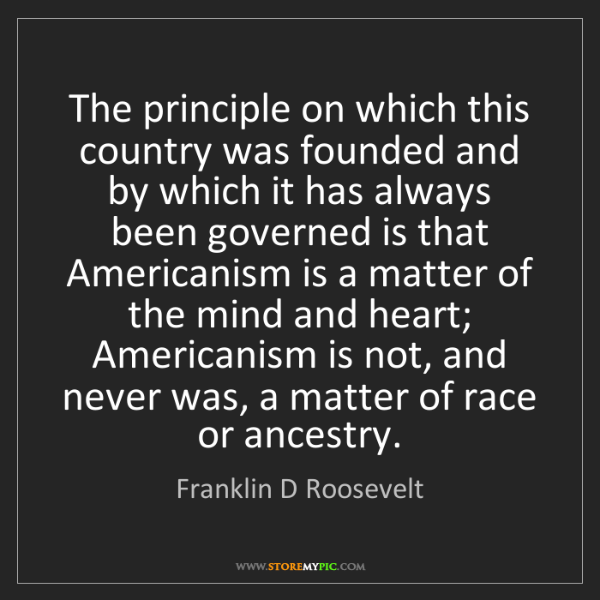 Franklin D Roosevelt: The principle on which this country was founded and by...