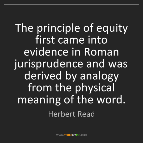 Herbert Read: The principle of equity first came into evidence in Roman...