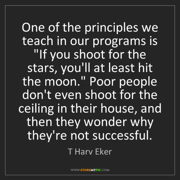 "T Harv Eker: One of the principles we teach in our programs is ""If..."