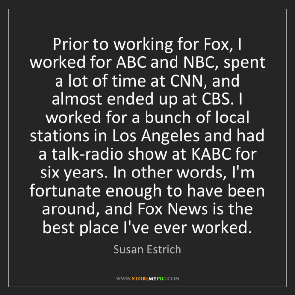 Susan Estrich: Prior to working for Fox, I worked for ABC and NBC, spent...