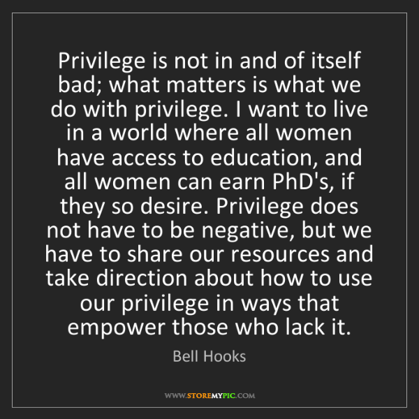 Bell Hooks: Privilege is not in and of itself bad; what matters is...