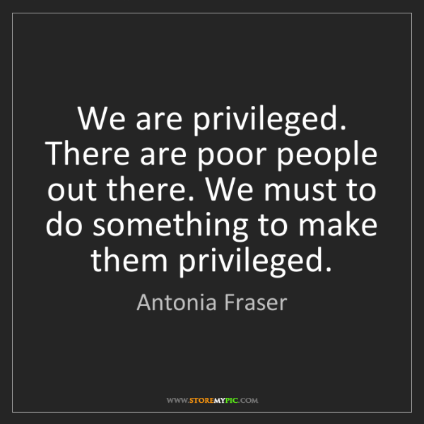Antonia Fraser: We are privileged. There are poor people out there. We...