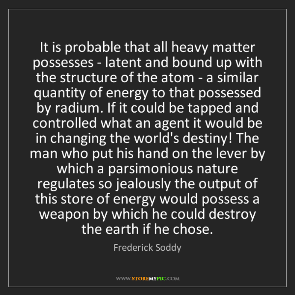 Frederick Soddy: It is probable that all heavy matter possesses - latent...