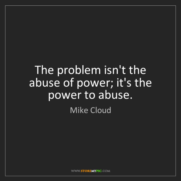 Mike Cloud: The problem isn't the abuse of power; it's the power...