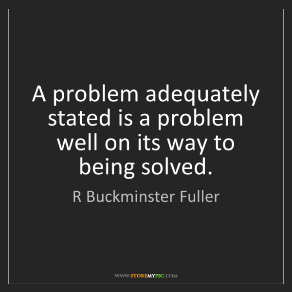R Buckminster Fuller: A problem adequately stated is a problem well on its...
