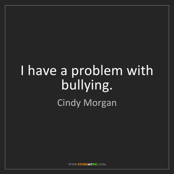 Cindy Morgan: I have a problem with bullying.
