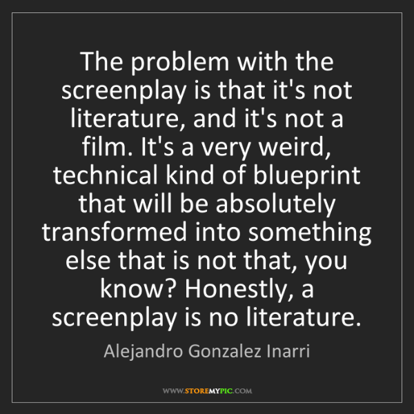 Alejandro Gonzalez Inarri: The problem with the screenplay is that it's not literature,...
