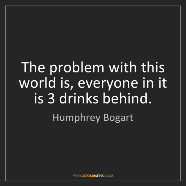 Humphrey Bogart: The problem with this world is, everyone in it is 3 drinks...