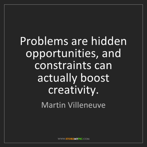 Martin Villeneuve: Problems are hidden opportunities, and constraints can...