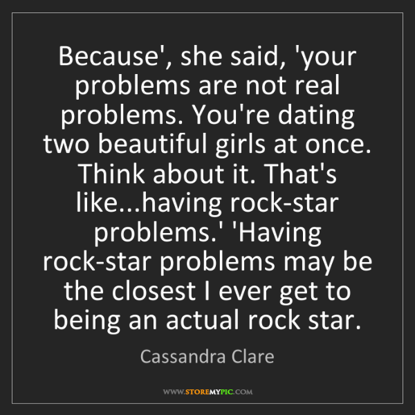 Cassandra Clare: Because', she said, 'your problems are not real problems....