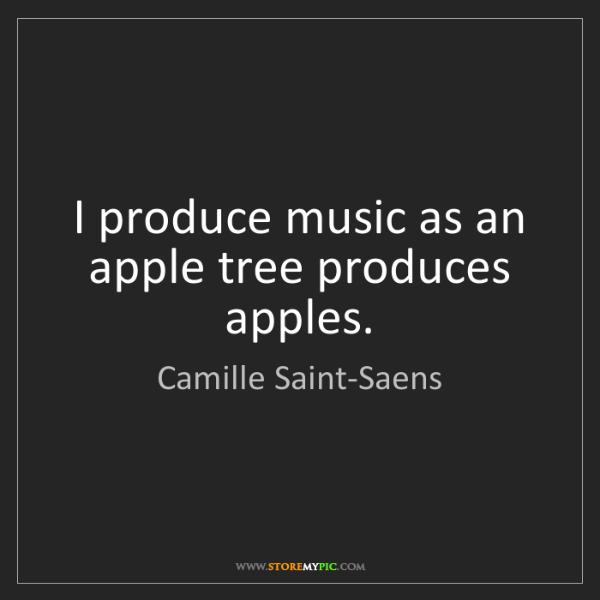 Camille Saint-Saens: I produce music as an apple tree produces apples.