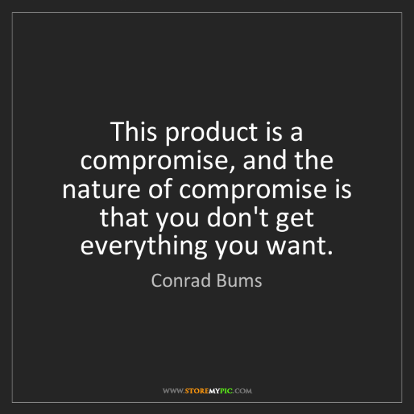 Conrad Bums: This product is a compromise, and the nature of compromise...