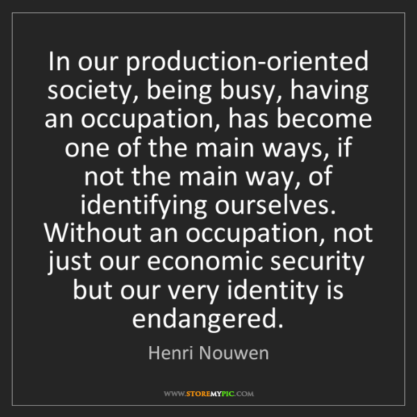 Henri Nouwen: In our production-oriented society, being busy, having...