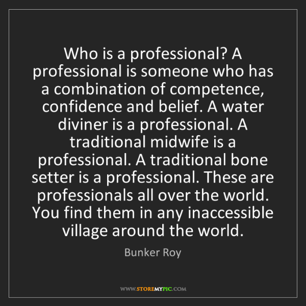Bunker Roy: Who is a professional? A professional is someone who...