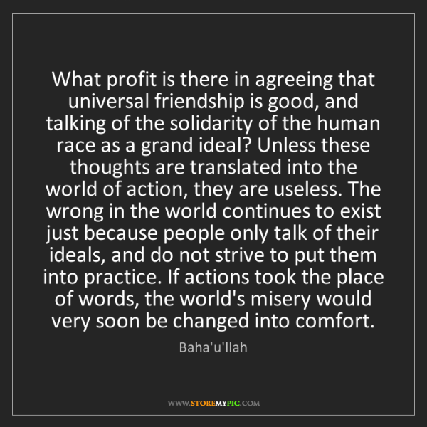 Baha'u'llah: What profit is there in agreeing that universal friendship...