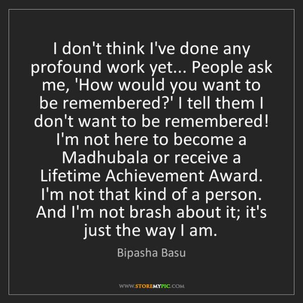 Bipasha Basu: I don't think I've done any profound work yet... People...