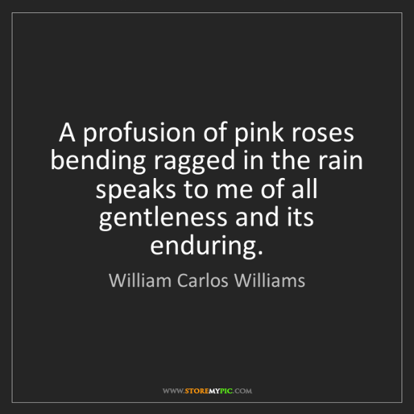 William Carlos Williams: A profusion of pink roses bending ragged in the rain...