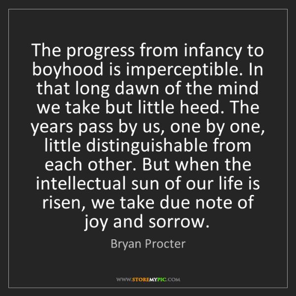 Bryan Procter: The progress from infancy to boyhood is imperceptible....