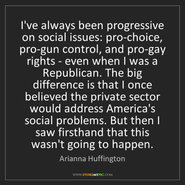 Arianna Huffington: I've always been progressive on social issues: pro-choice,...