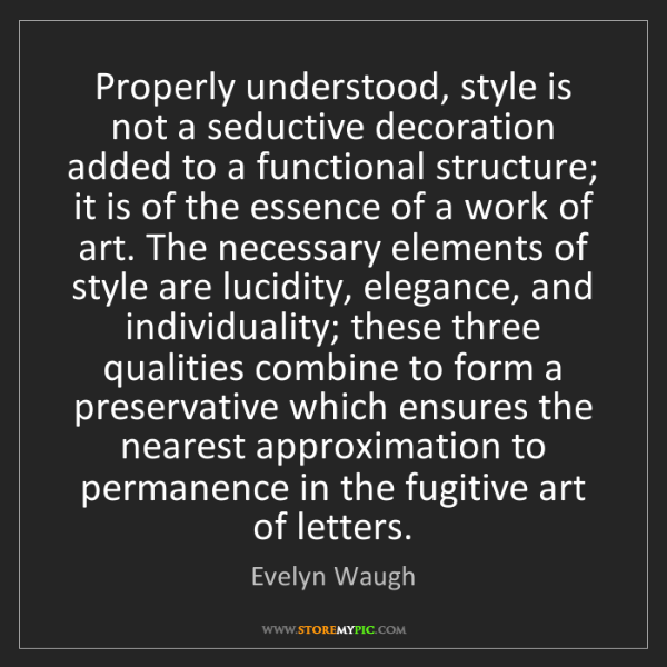 Evelyn Waugh: Properly understood, style is not a seductive decoration...