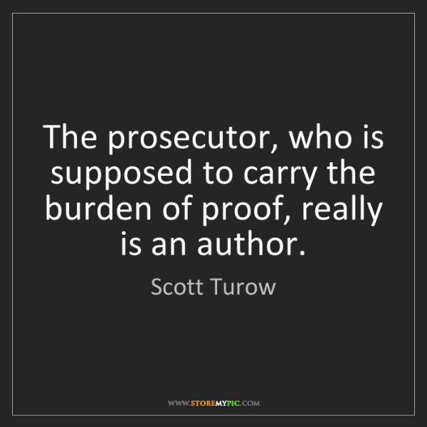 Scott Turow: The prosecutor, who is supposed to carry the burden of...