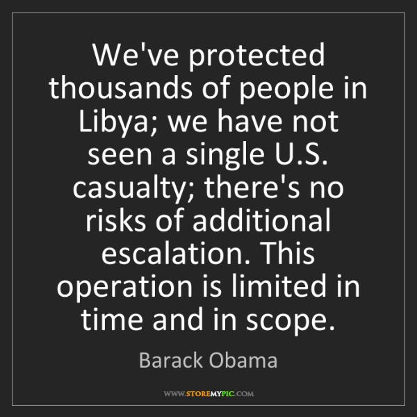 Barack Obama: We've protected thousands of people in Libya; we have...