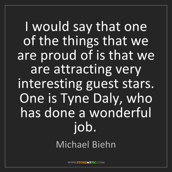 Michael Biehn: I would say that one of the things that we are proud...