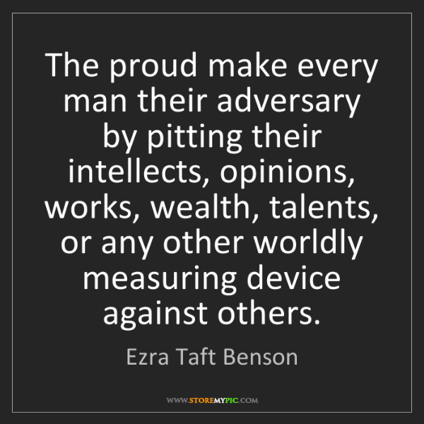 Ezra Taft Benson: The proud make every man their adversary by pitting their...